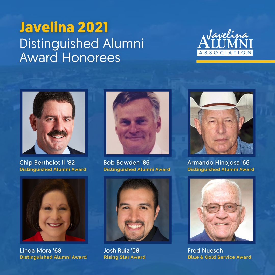 """This year's Distinguished Alumni Award recipients are Armando Hinojosa '66; retired U.S. Army Col. Bob A. Bowden '86, Ph.D.; Dr. Linda Mora '68; and I.J. """"Chip"""" Berthelot II '82. This year's Rising Star Award recipient is Josh Ruiz '08, and the Blue and Gold Service Award will honor longtime university staff member Fred Nuesch."""